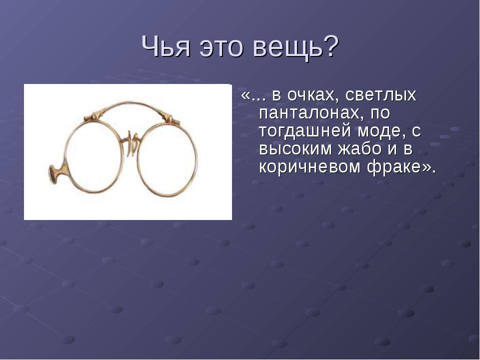 Чья это вещь? «... в очках, светлых панталонах, по тогдашней моде, с высоким...
