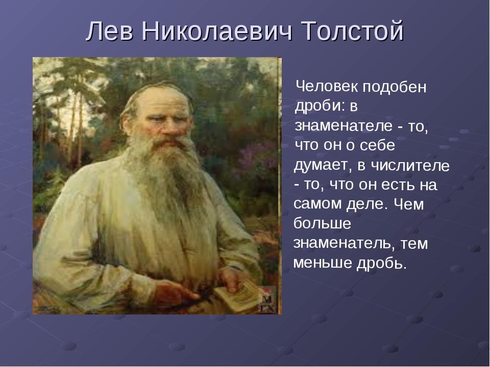 Лев Николаевич Толстой Человек подобен дроби: в знаменателе - то, что он о се...