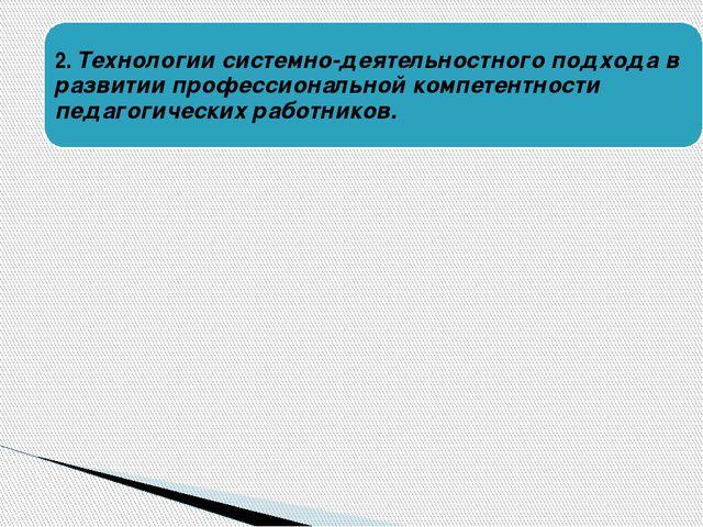 2. Технологии системно-деятельностного подхода в развитии профессиональной ко...
