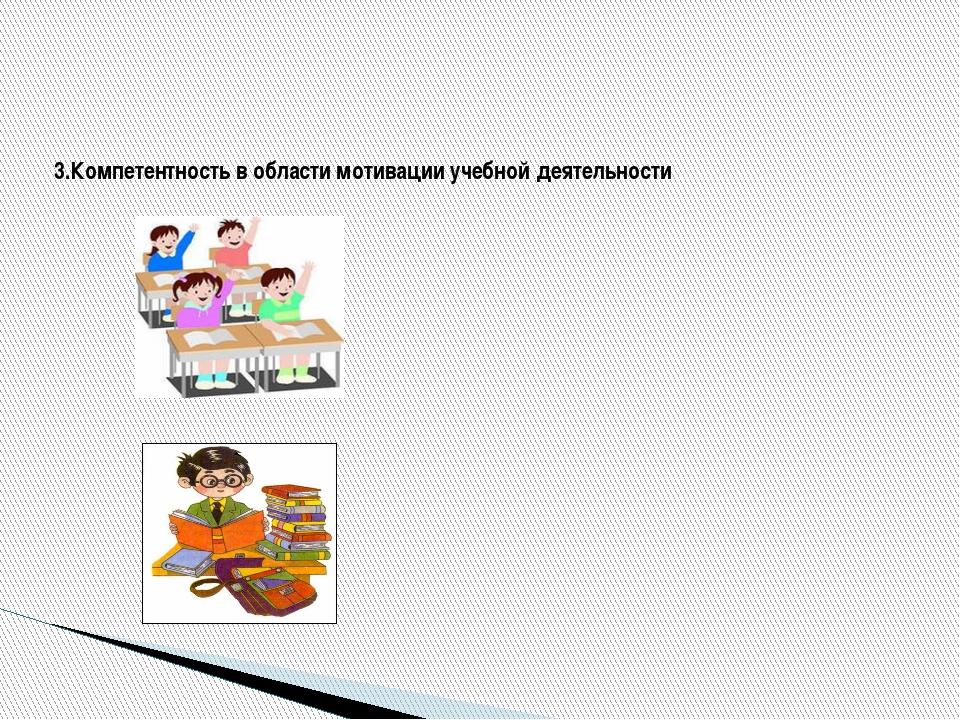 3.Компетентность в области мотивации учебной деятельности