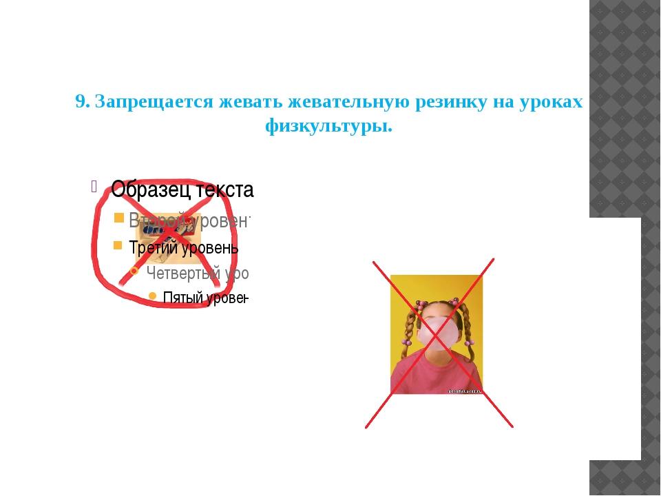 9.Запрещается жевать жевательную резинку на уроках физкультуры.