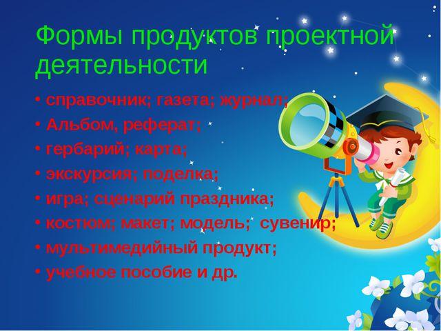 Формы продуктов проектной деятельности справочник; газета; журнал; Альбом, ре...