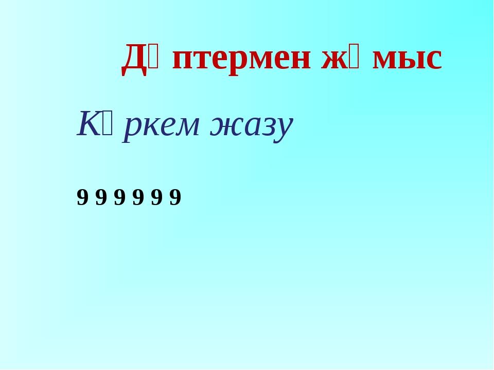 Дәптермен жұмыс Көркем жазу 9 9 9 9 9 9