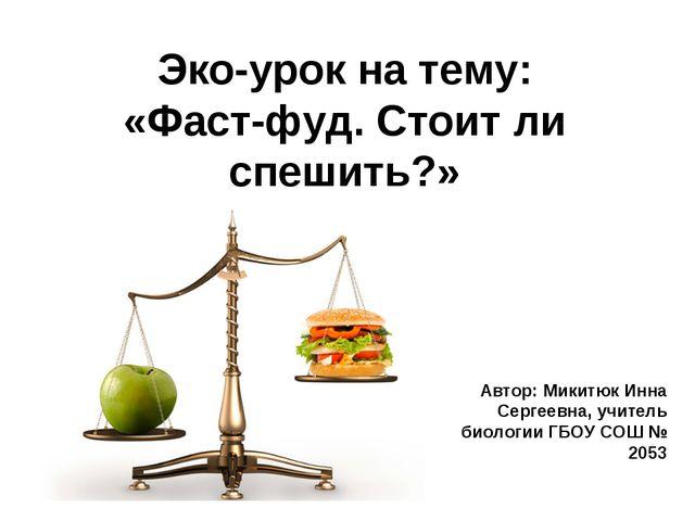 Эко-урок на тему: «Фаст-фуд. Стоит ли спешить?» Автор: Микитюк Инна Сергеевна...