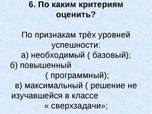 6. По каким критериям оценить? По признакам трёх уровней успешности: а) необх