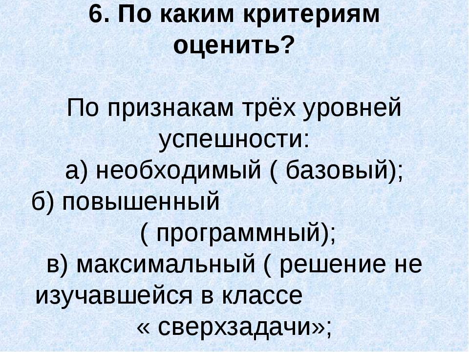 6. По каким критериям оценить? По признакам трёх уровней успешности: а) необх...