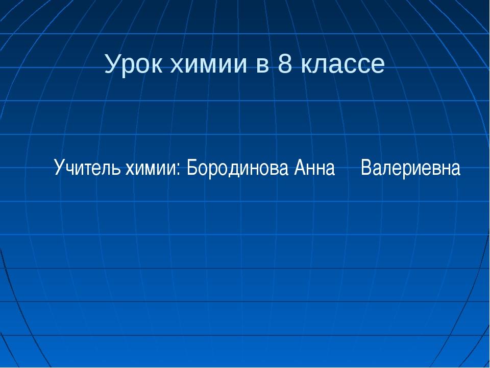 Урок химии в 8 классе Учитель химии: Бородинова Анна Валериевна