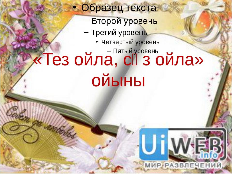 «Тез ойла, сөз ойла» ойыны «Тез ойла, сөз ойла» ойыны