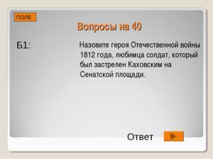 Вопросы на 40 Назовите героя Отечественной войны 1812 года, любимца солдат, к
