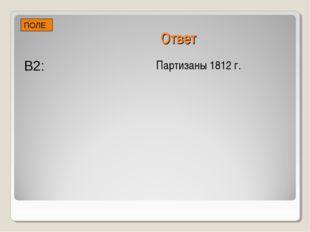 Ответ Партизаны 1812 г. В2: ПОЛЕ