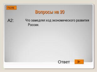 Вопросы на 20 Что замедлял ход экономического развития России. ПОЛЕ А2: Ответ
