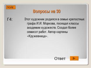 Вопросы на 30 Этот художник родился в семье крепостных графа И.И. Моркова, по