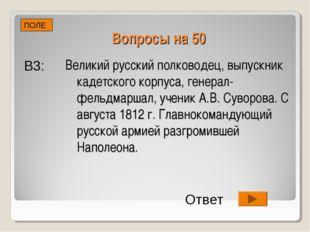 Вопросы на 50 ПОЛЕ В3: Ответ Великий русский полководец, выпускник кадетского
