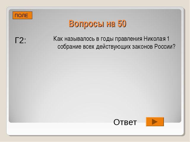 Вопросы на 50 ПОЛЕ Г2: Ответ Как называлось в годы правления Николая 1 собран...