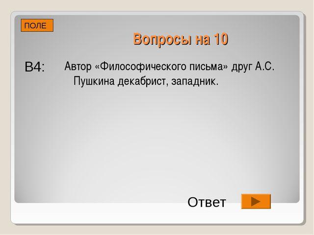 Вопросы на 10 Автор «Философического письма» друг А.С. Пушкина декабрист, зап...