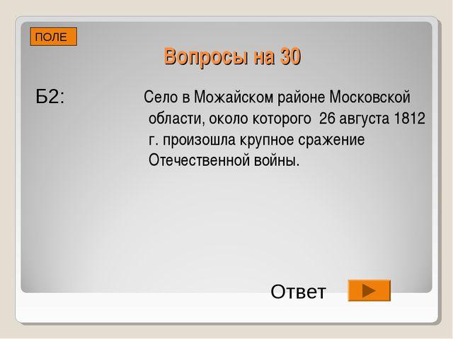 Вопросы на 30 Село в Можайском районе Московской области, около которого 26 а...
