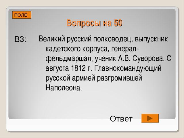 Вопросы на 50 ПОЛЕ В3: Ответ Великий русский полководец, выпускник кадетского...