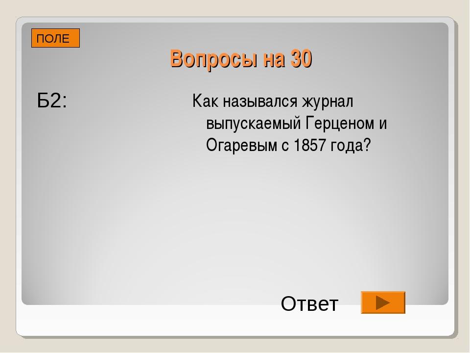 Вопросы на 30 Как назывался журнал выпускаемый Герценом и Огаревым с 1857 год...