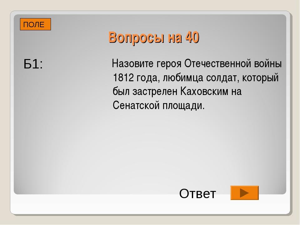 Вопросы на 40 Назовите героя Отечественной войны 1812 года, любимца солдат, к...