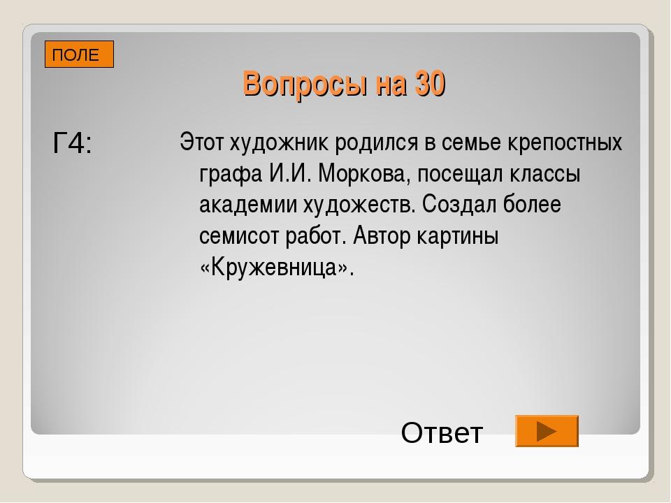 Вопросы на 30 Этот художник родился в семье крепостных графа И.И. Моркова, по...