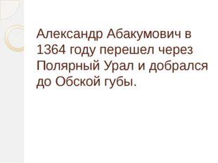 Александр Абакумович в 1364 году перешел через Полярный Урал и добрался до Об