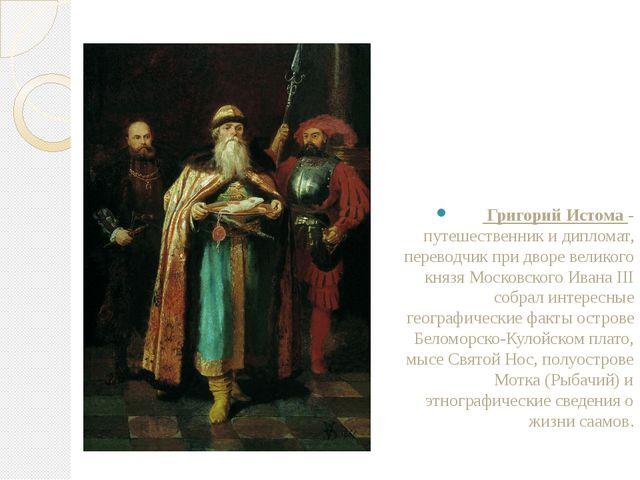 . Григорий Истома - путешественник и дипломат, переводчик при дворе великого...