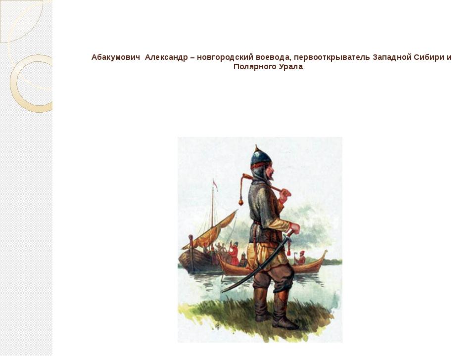 Абакумович Александр– новгородский воевода, первооткрыватель Западной Сибир...