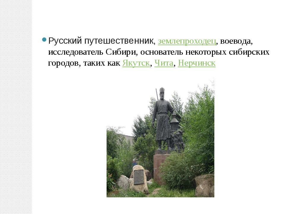 Русский путешественник,землепроходец, воевода, исследователь Сибири, основат...
