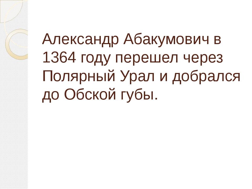 Александр Абакумович в 1364 году перешел через Полярный Урал и добрался до Об...