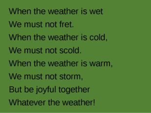 When the weather is wet We must not fret. When the weather is cold, We must n