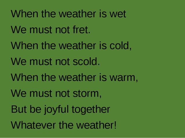 When the weather is wet We must not fret. When the weather is cold, We must n...
