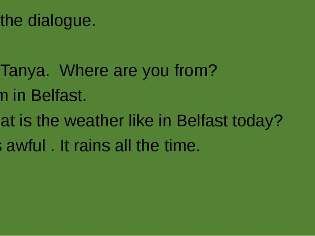 Read the dialogue. A: Hi, Tanya. Where are you from? B: I am in Belfast. A: W...