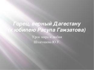 Горец, верный Дагестану (к юбилею Расула Гамзатова) Урок мира и любви Шхагоше