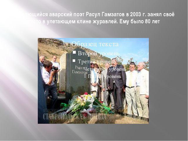 Выдающийся аварский поэт Расул Гамзатов в 2003 г. занял своё место в улетающе...