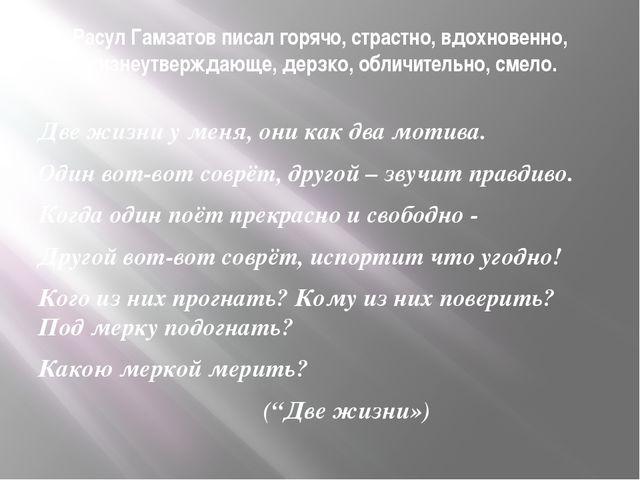 Расул Гамзатов писал горячо, страстно, вдохновенно, жизнеутверждающе, дерзко,...