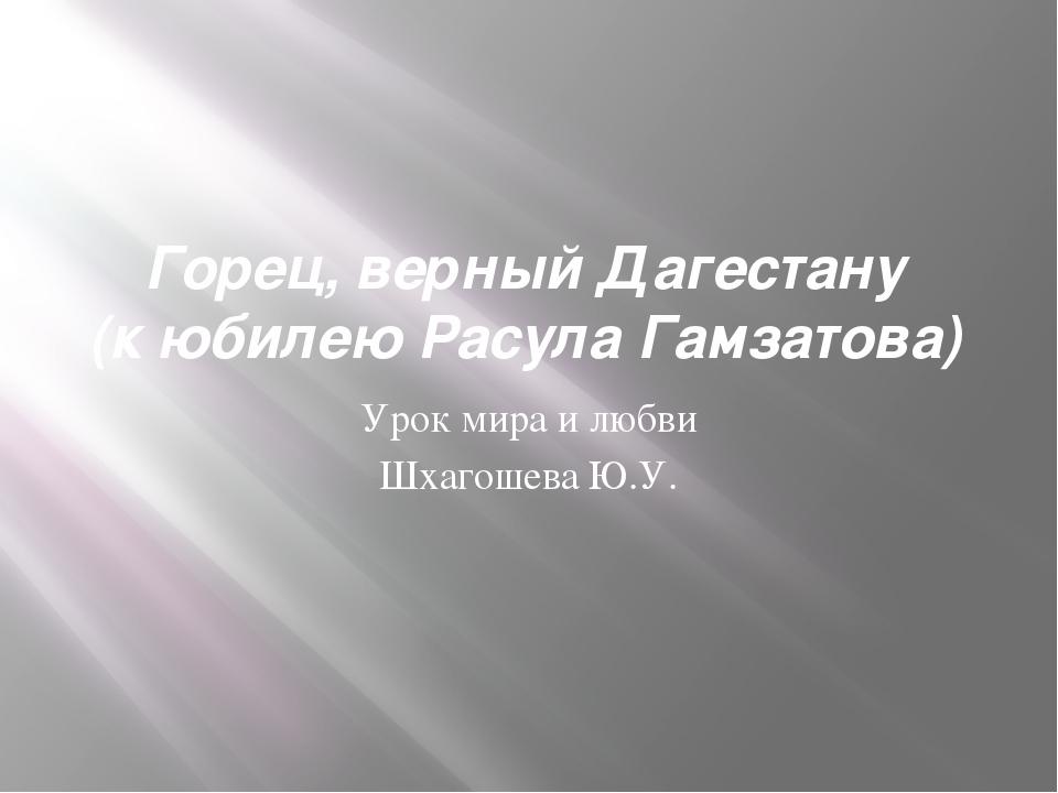 Горец, верный Дагестану (к юбилею Расула Гамзатова) Урок мира и любви Шхагоше...