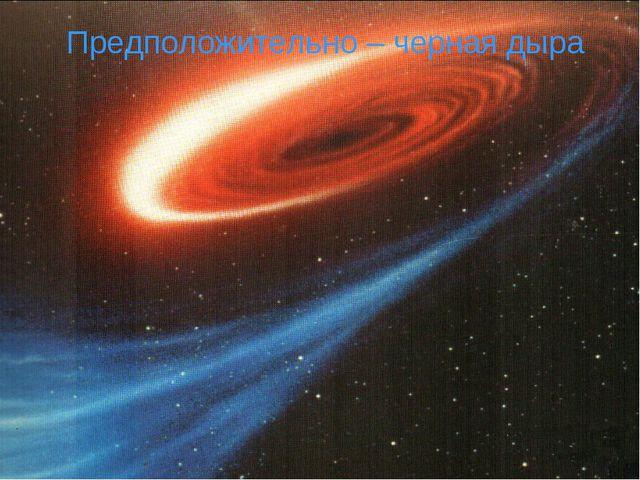 Предположительно – черная дыра
