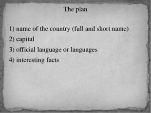 The plan 1) name of the country (full and short name) 2) capital 3) official