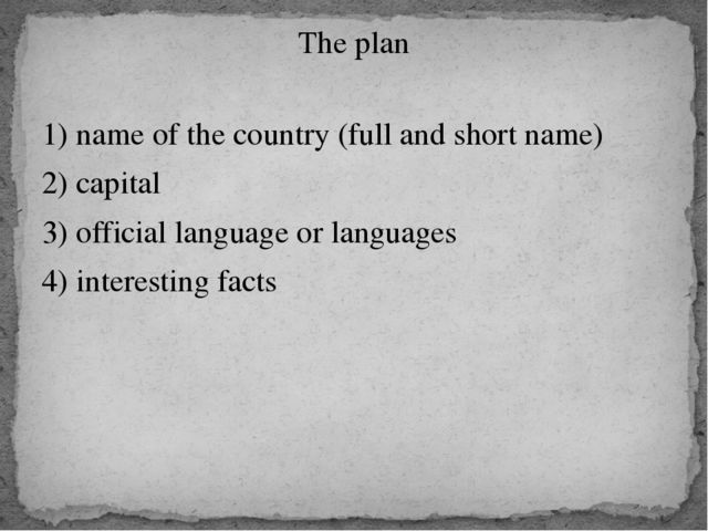 The plan 1) name of the country (full and short name) 2) capital 3) official...