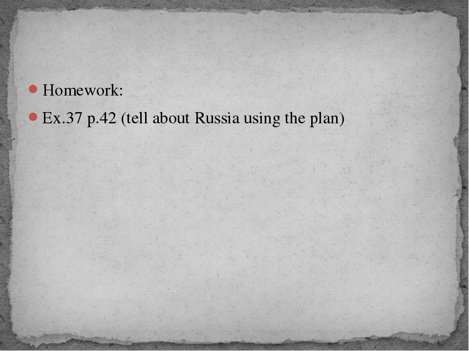 Homework: Ex.37 p.42 (tell about Russia using the plan)