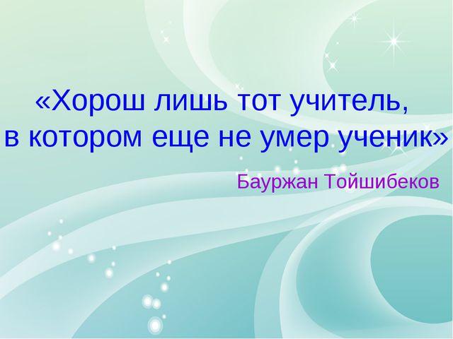 «Хорош лишь тот учитель, в котором еще не умер ученик» Бауржан Тойшибеков