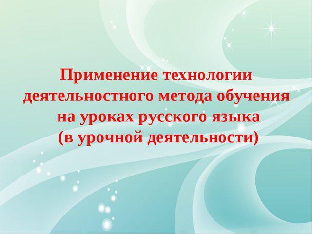 Применение технологии деятельностного метода обучения на уроках русского язык...
