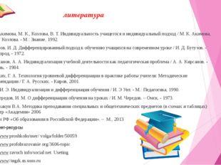литература 1. Акимова, М. К., Козлова, В. Т. Индивидуальность учащегося и инд