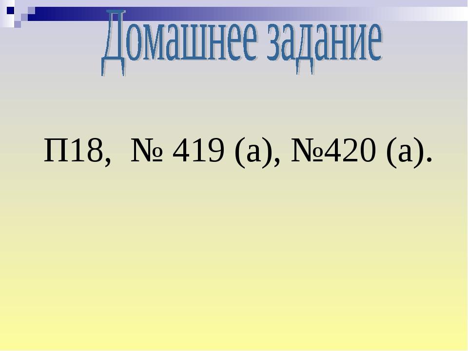 П18, № 419 (а), №420 (а).
