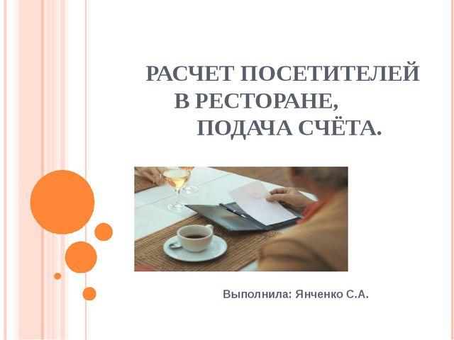 РАСЧЕТ ПОСЕТИТЕЛЕЙ В РЕСТОРАНЕ, ПОДАЧА СЧЁТА. Выполнила: Янченко С.А.