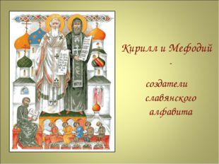 Кирилл и Мефодий - создатели славянского алфавита