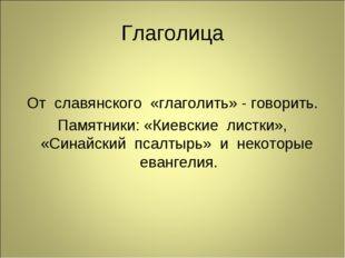 Глаголица От славянского «глаголить» - говорить. Памятники: «Киевские листки»