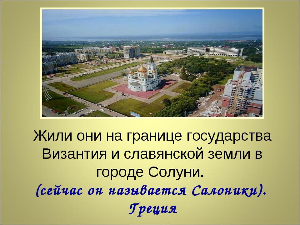 Жили они на границе государства Византия и славянской земли в городе Солуни....