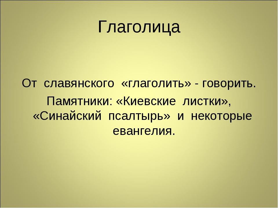 Глаголица От славянского «глаголить» - говорить. Памятники: «Киевские листки»...