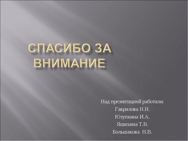 Над презентацией работали: Гаврилова Н.Н. Юзупкина И.А. Яшихина Т.В. Большако...